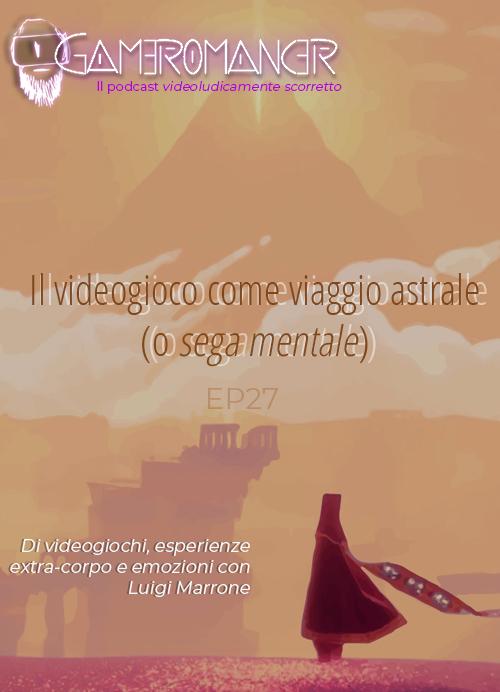 Ep. 27: Il videogioco come viaggio astrale (e <i>sega mentale</i>)